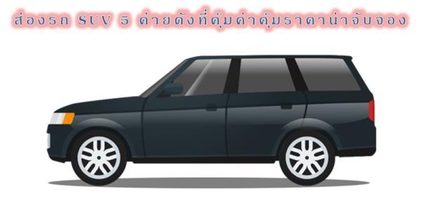 ส่องรถ SUV 5 ค่ายที่คุ้มค่าคุ้มราคาน่าจับจอง