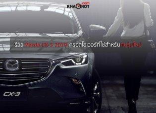 รีวิว Mazda CX-3 2019 ครอสโอเวอร์ที่ใช่ที่สุดสำหรับคนรุ่นใหม่