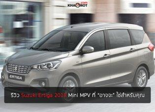"""รีวิว Suzuki Ertiga 2018 ทางเลือกในแบบ Mini MPV ที่ """"อาจจะ"""" ใช่สำหรับคุณ"""