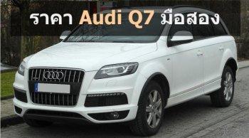 ราคา Audi Q7 มือสอง พร้อมรายละเอียดแต่ละโฉม และแนะนำรถสภาพดีน่าซื้อ จากประกาศขายรถยนต์