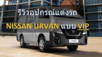 รีวิวอุปกรณ์แต่งรถ VIP สำหรับ Nissan Urvan รถตู้ที่เป็นมากกว่ายานพาหนะ!